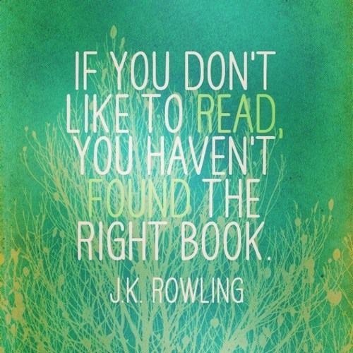 """If you don't like to read, you haven't found the right book."" -J.K. Rowling"